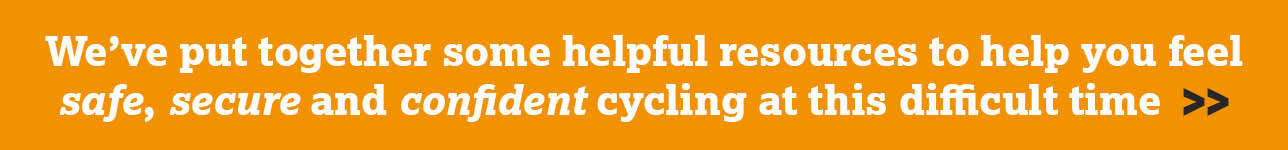 We've put together some helpful resources to help you feel safe, secure and confident cycling at this difficult time